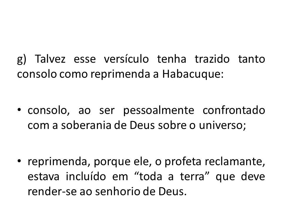 g) Talvez esse versículo tenha trazido tanto consolo como reprimenda a Habacuque: