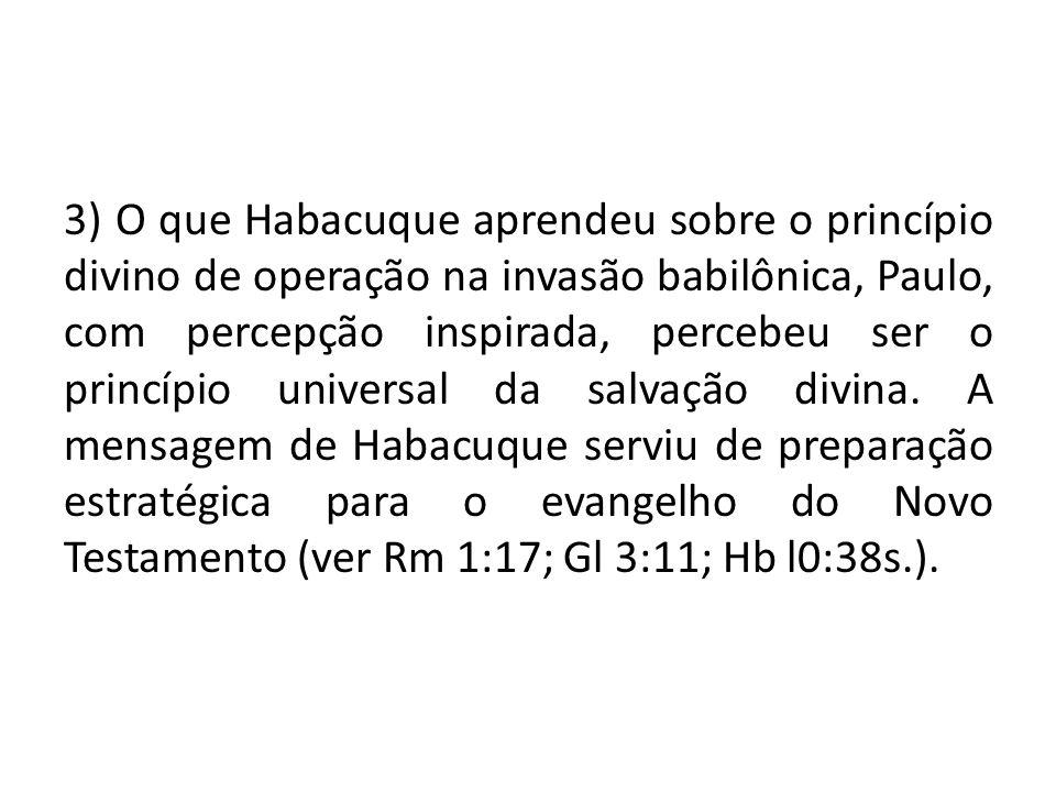 3) O que Habacuque aprendeu sobre o princípio divino de operação na invasão babilônica, Paulo, com percepção inspirada, percebeu ser o princípio universal da salvação divina.