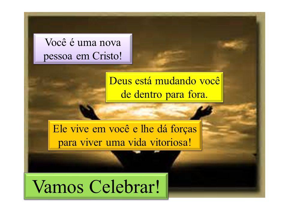 Vamos Celebrar! Você é uma nova pessoa em Cristo!