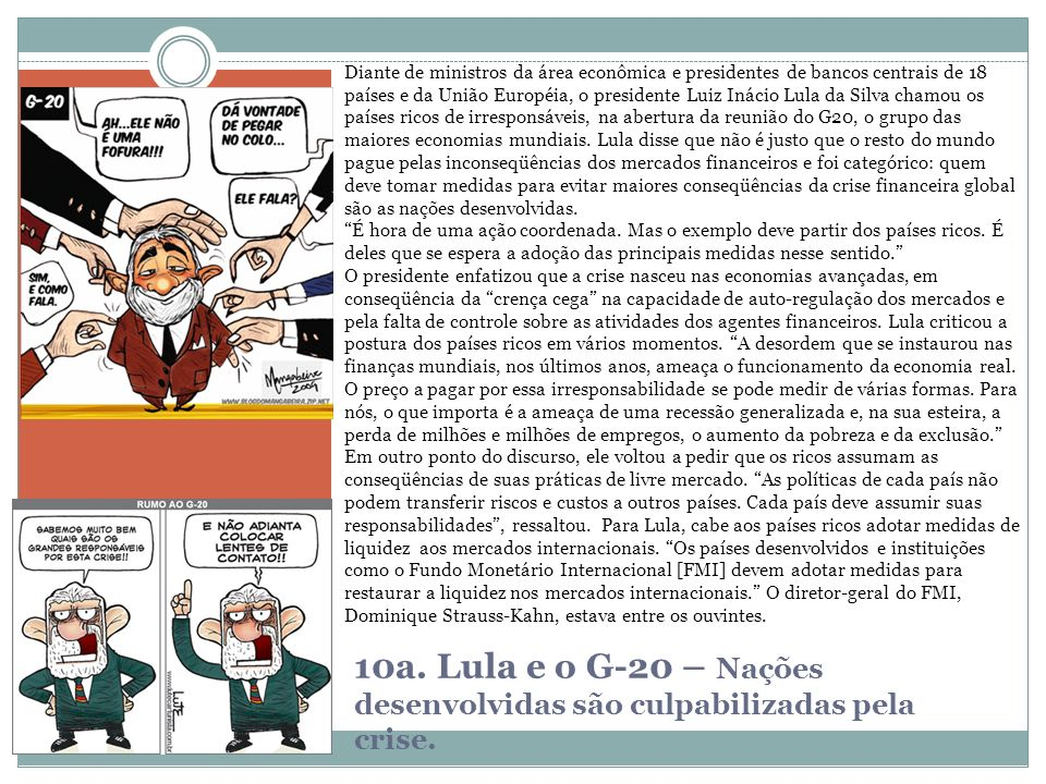 Diante de ministros da área econômica e presidentes de bancos centrais de 18 países e da União Européia, o presidente Luiz Inácio Lula da Silva chamou os países ricos de irresponsáveis, na abertura da reunião do G20, o grupo das maiores economias mundiais. Lula disse que não é justo que o resto do mundo pague pelas inconseqüências dos mercados financeiros e foi categórico: quem deve tomar medidas para evitar maiores conseqüências da crise financeira global são as nações desenvolvidas.