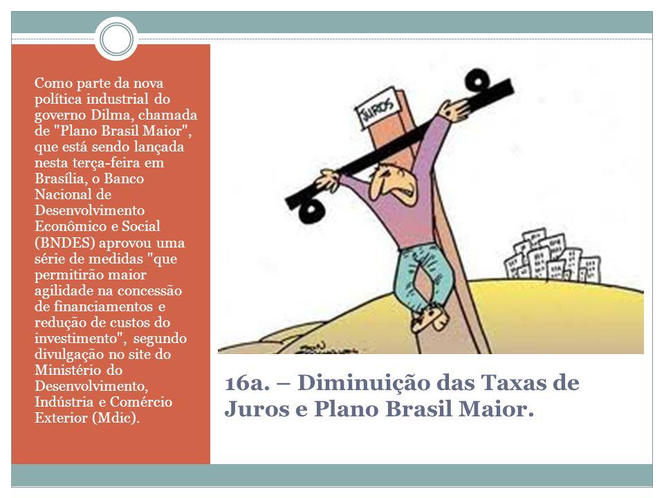 16a. – Diminuição das Taxas de Juros e Plano Brasil Maior.