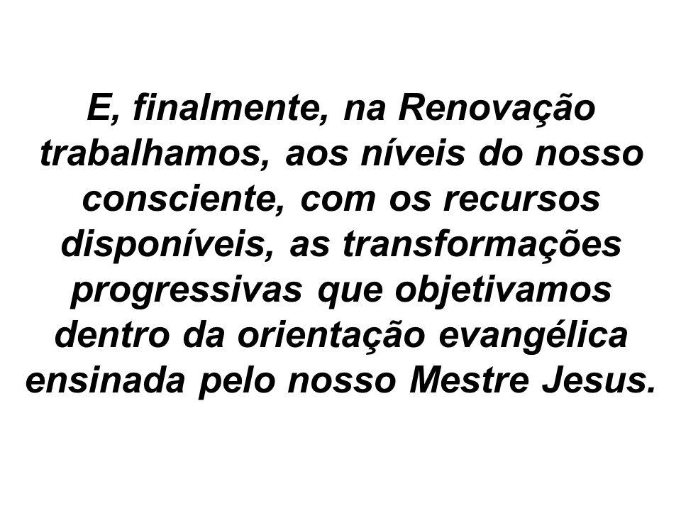 E, finalmente, na Renovação trabalhamos, aos níveis do nosso consciente, com os recursos disponíveis, as transformações progressivas que objetivamos dentro da orientação evangélica ensinada pelo nosso Mestre Jesus.