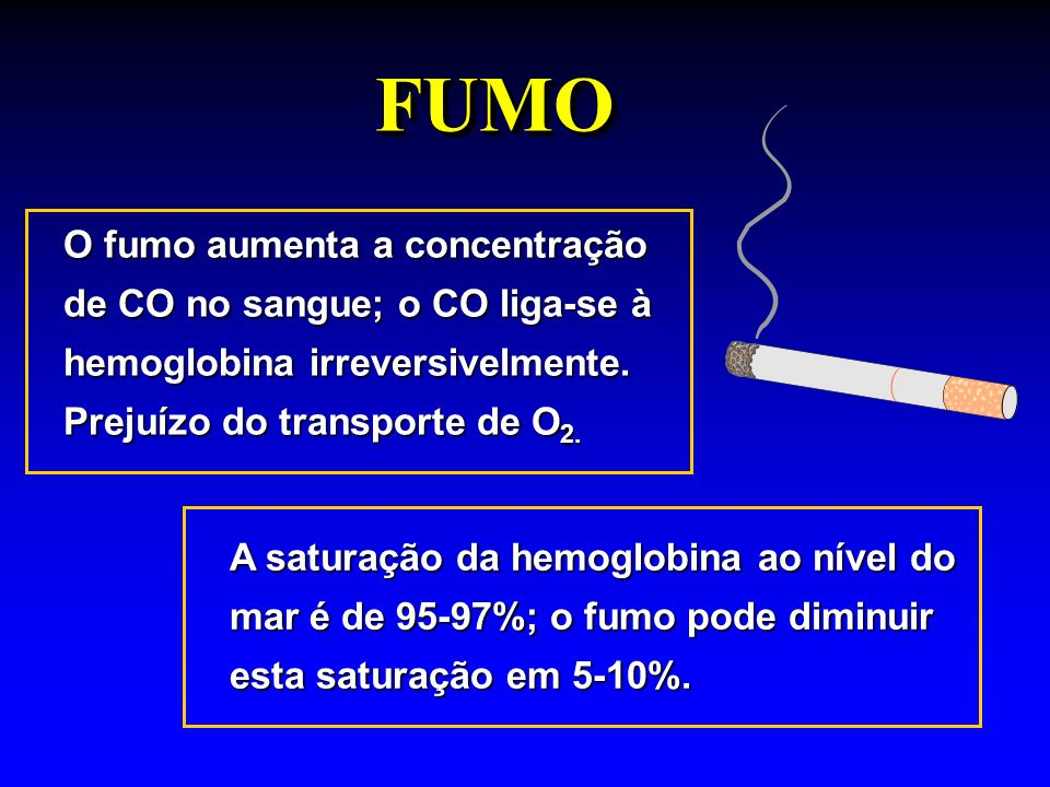 FUMO O fumo aumenta a concentração de CO no sangue; o CO liga-se à hemoglobina irreversivelmente. Prejuízo do transporte de O2.