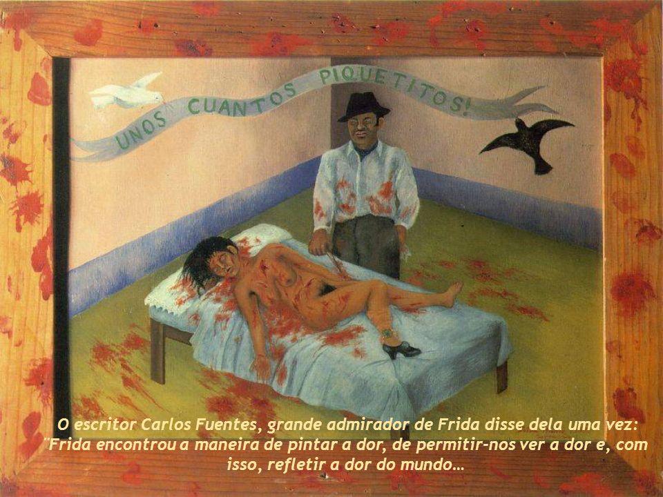 O escritor Carlos Fuentes, grande admirador de Frida disse dela uma vez: Frida encontrou a maneira de pintar a dor, de permitir-nos ver a dor e, com isso, refletir a dor do mundo…
