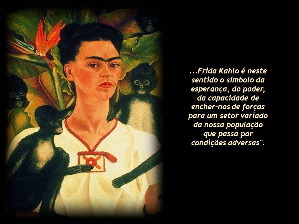 ...Frida Kahlo é neste sentido o símbolo da esperança, do poder, da capacidade de encher-nos de forças para um setor variado da nossa população que passa por condições adversas .