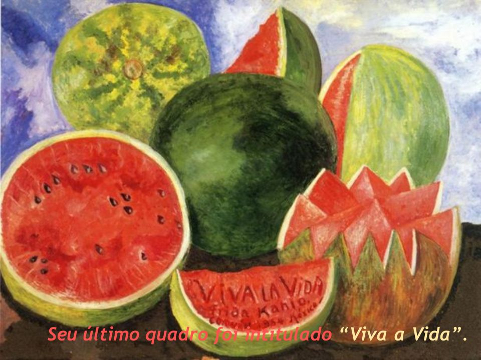 Seu último quadro foi intitulado Viva a Vida .