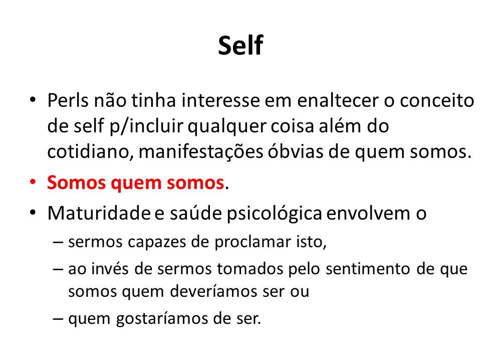 Self Perls não tinha interesse em enaltecer o conceito de self p/incluir qualquer coisa além do cotidiano, manifestações óbvias de quem somos.