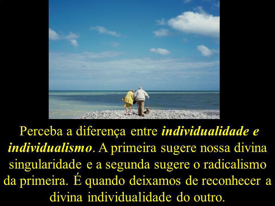 Perceba a diferença entre individualidade e individualismo