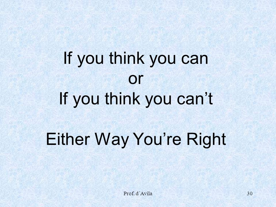 If you think you can or If you think you can't Either Way You're Right