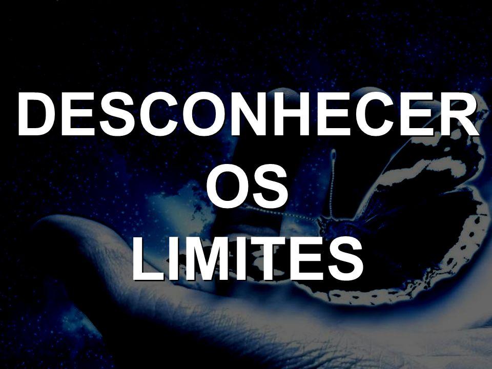 DESCONHECER OS LIMITES