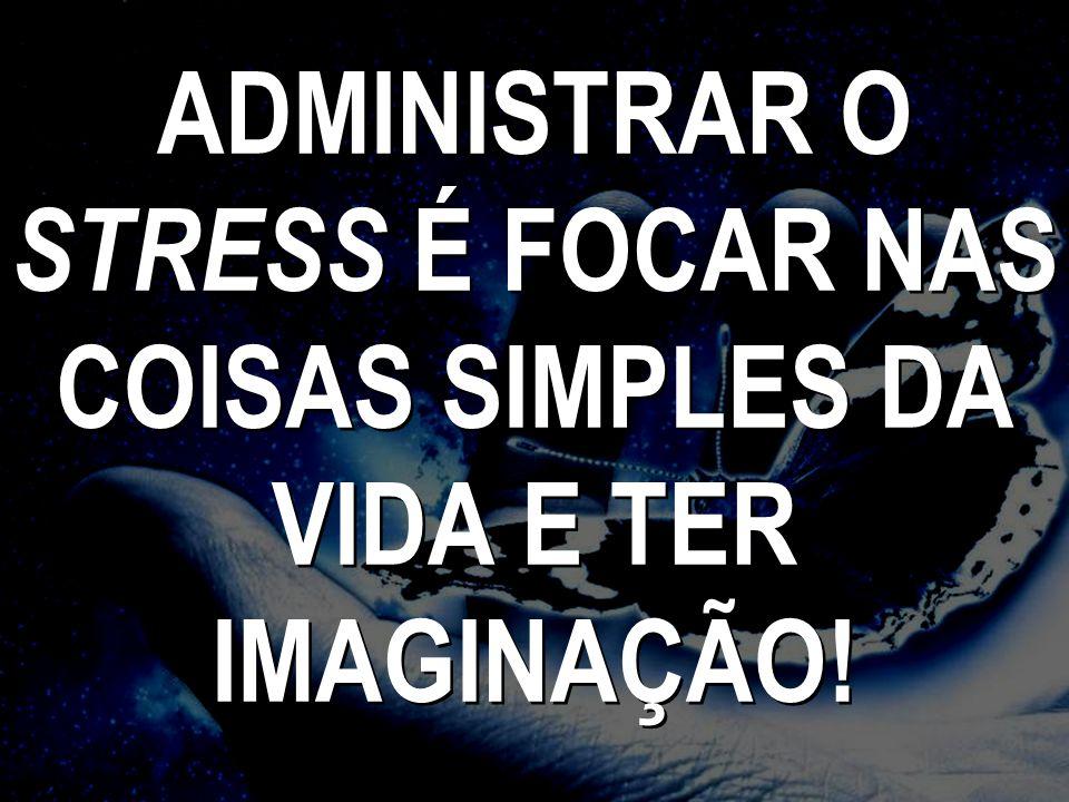 ADMINISTRAR O STRESS É FOCAR NAS COISAS SIMPLES DA VIDA E TER IMAGINAÇÃO!