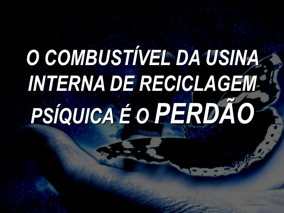 O COMBUSTÍVEL DA USINA INTERNA DE RECICLAGEM PSÍQUICA É O PERDÃO