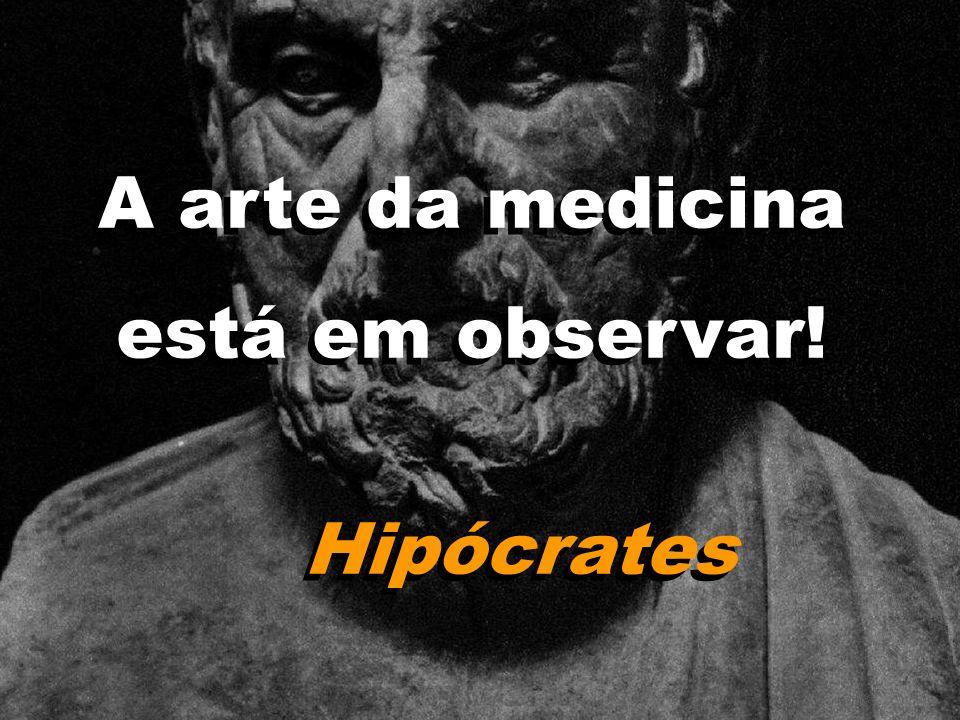 A arte da medicina está em observar! Hipócrates