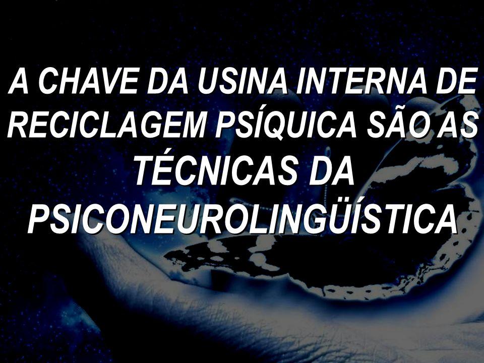 A CHAVE DA USINA INTERNA DE RECICLAGEM PSÍQUICA SÃO AS TÉCNICAS DA PSICONEUROLINGÜÍSTICA