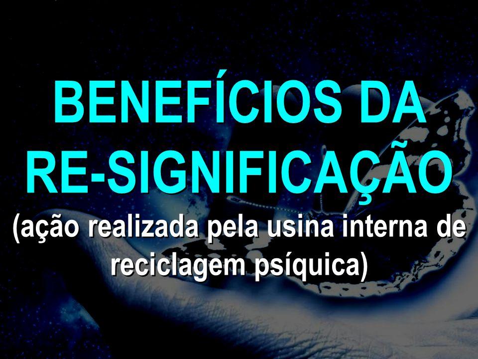 BENEFÍCIOS DA RE-SIGNIFICAÇÃO (ação realizada pela usina interna de reciclagem psíquica)