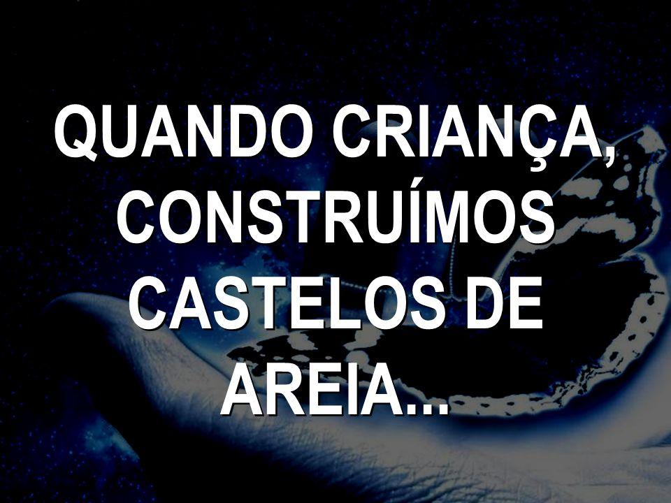 QUANDO CRIANÇA, CONSTRUÍMOS CASTELOS DE AREIA...