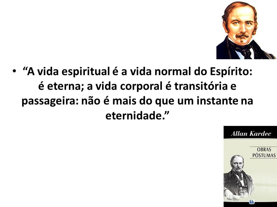 A vida espiritual é a vida normal do Espírito: é eterna; a vida corporal é transitória e passageira: não é mais do que um instante na eternidade.