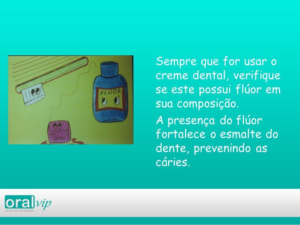 Sempre que for usar o creme dental, verifique se este possui flúor em sua composição. A presença do flúor fortalece o esmalte do dente, prevenindo as cáries.
