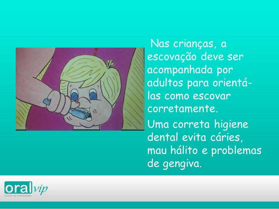 Nas crianças, a escovação deve ser acompanhada por adultos para orientá-las como escovar corretamente. Uma correta higiene dental evita cáries, mau hálito e problemas de gengiva.