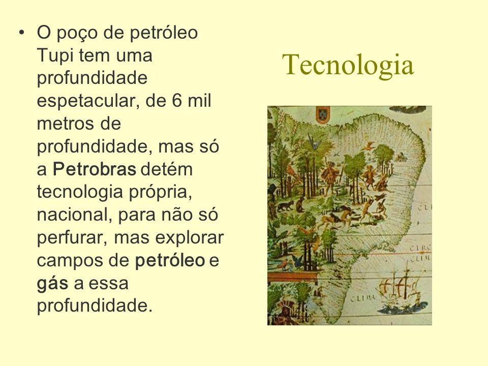 O poço de petróleo Tupi tem uma profundidade espetacular, de 6 mil metros de profundidade, mas só a Petrobras detém tecnologia própria, nacional, para não só perfurar, mas explorar campos de petróleo e gás a essa profundidade.