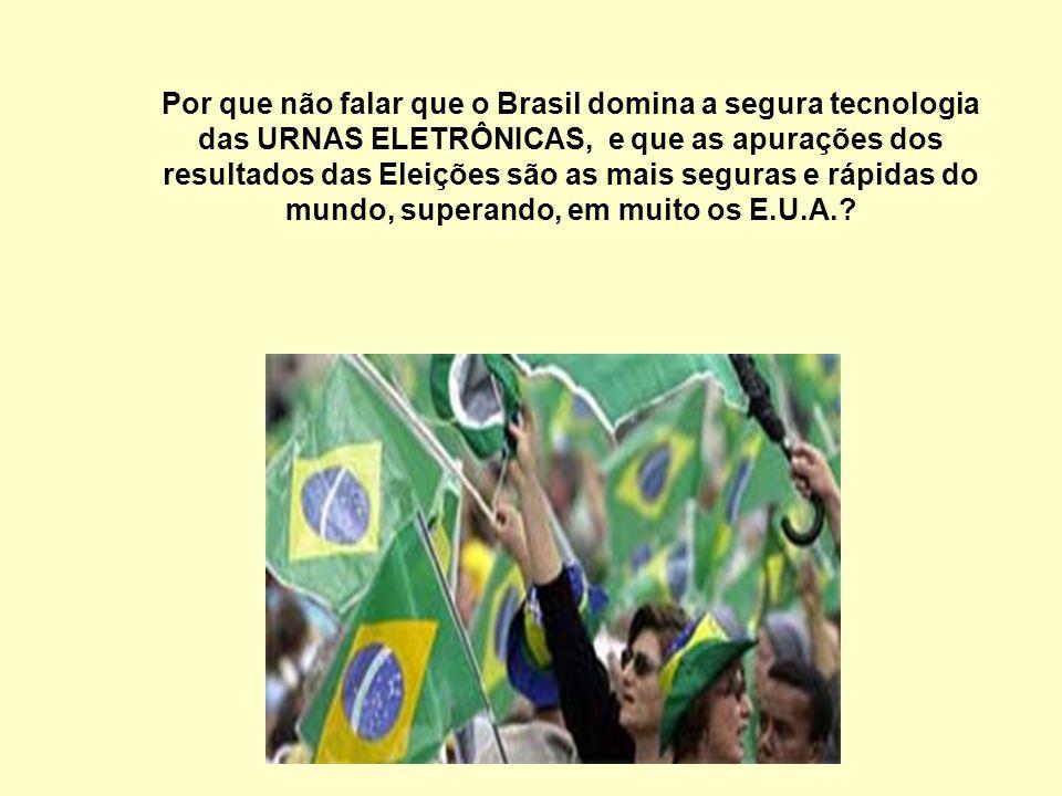 Por que não falar que o Brasil domina a segura tecnologia das URNAS ELETRÔNICAS, e que as apurações dos resultados das Eleições são as mais seguras e rápidas do mundo, superando, em muito os E.U.A.