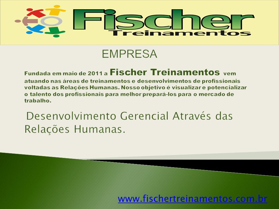 EMPRESA Fundada em maio de 2011 a Fischer Treinamentos vem atuando nas áreas de treinamentos e desenvolvimentos de profissionais voltadas as Relações Humanas. Nosso objetivo é visualizar e potencializar o talento dos profissionais para melhor prepará-los para o mercado de trabalho. Desenvolvimento Gerencial Através das Relações Humanas.