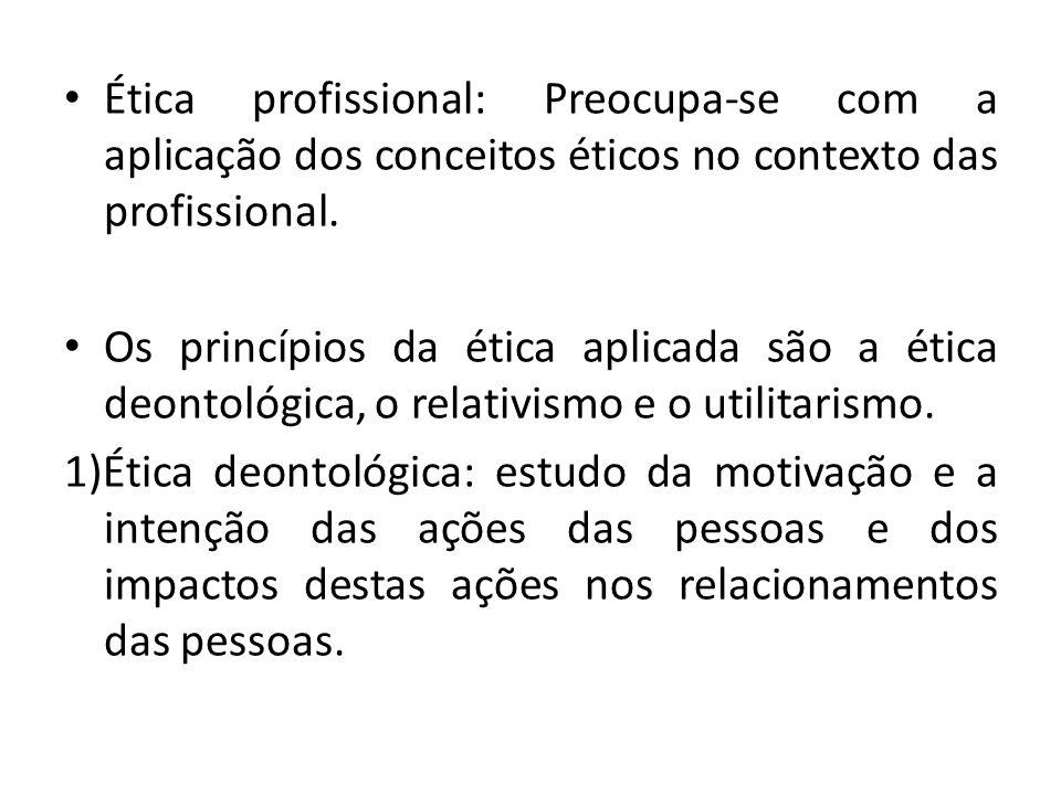 Ética profissional: Preocupa-se com a aplicação dos conceitos éticos no contexto das profissional.