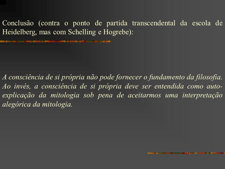 Conclusão (contra o ponto de partida transcendental da escola de Heidelberg, mas com Schelling e Hogrebe):