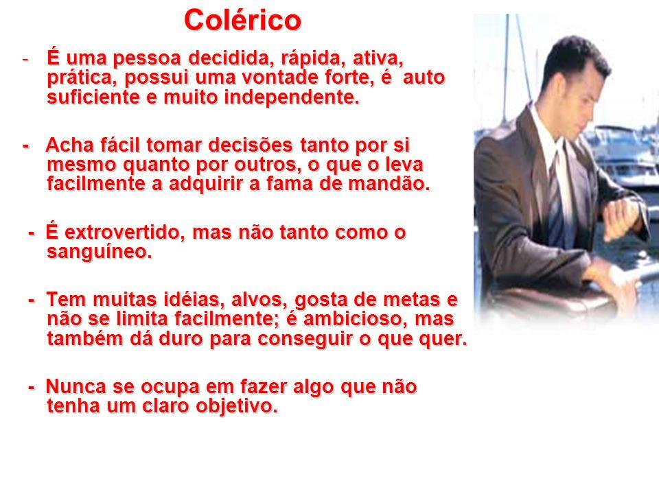 Colérico É uma pessoa decidida, rápida, ativa, prática, possui uma vontade forte, é auto suficiente e muito independente.