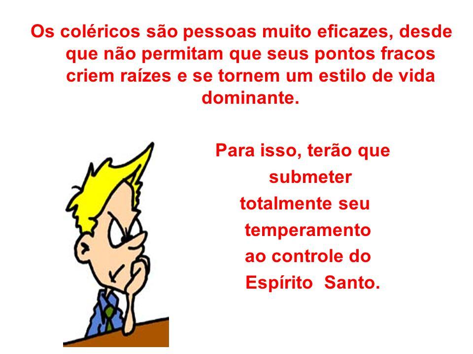 Os coléricos são pessoas muito eficazes, desde que não permitam que seus pontos fracos criem raízes e se tornem um estilo de vida dominante.