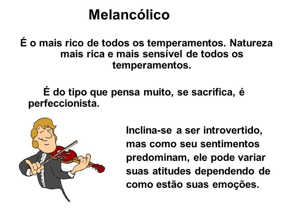 Melancólico É o mais rico de todos os temperamentos. Natureza mais rica e mais sensível de todos os temperamentos.