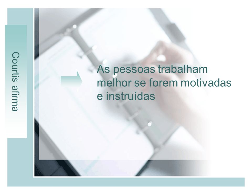 As pessoas trabalham melhor se forem motivadas e instruídas