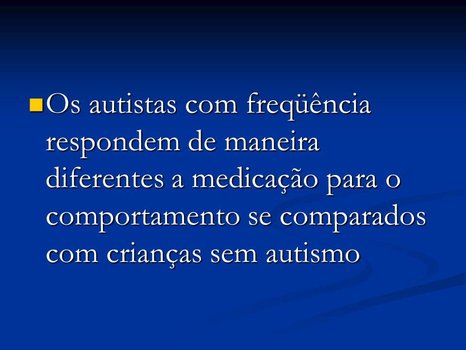 Os autistas com freqüência respondem de maneira diferentes a medicação para o comportamento se comparados com crianças sem autismo