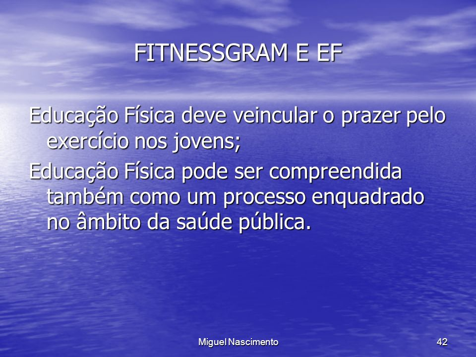 FITNESSGRAM E EF Educação Física deve veincular o prazer pelo exercício nos jovens;