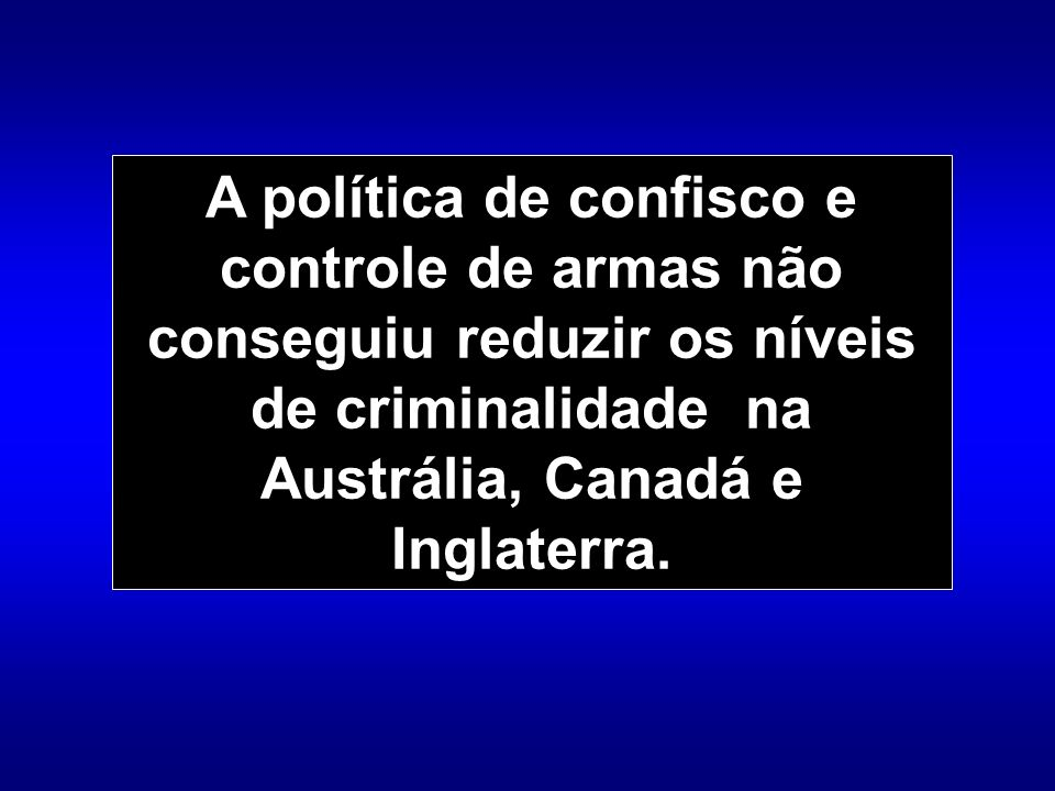 A política de confisco e controle de armas não conseguiu reduzir os níveis de criminalidade na Austrália, Canadá e Inglaterra.