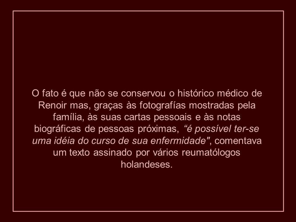 O fato é que não se conservou o histórico médico de Renoir mas, graças às fotografías mostradas pela família, às suas cartas pessoais e às notas biográficas de pessoas próximas, é possível ter-se uma idéia do curso de sua enfermidade , comentava um texto assinado por vários reumatólogos holandeses.