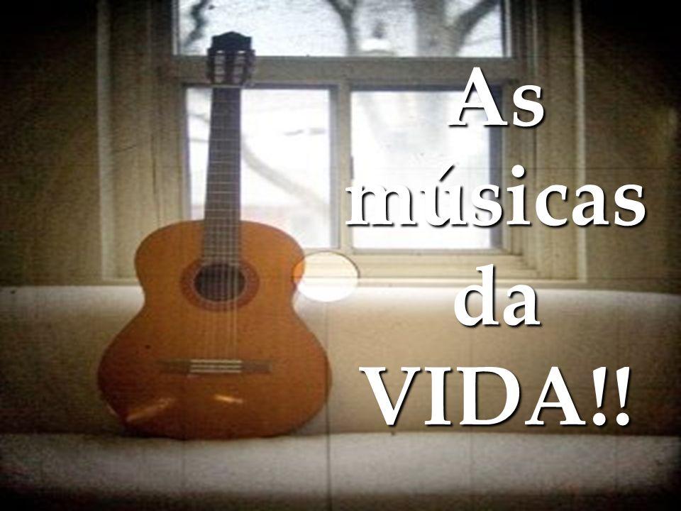As músicas da VIDA!!
