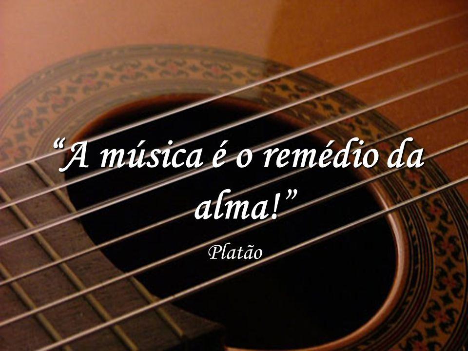 A música é o remédio da alma!