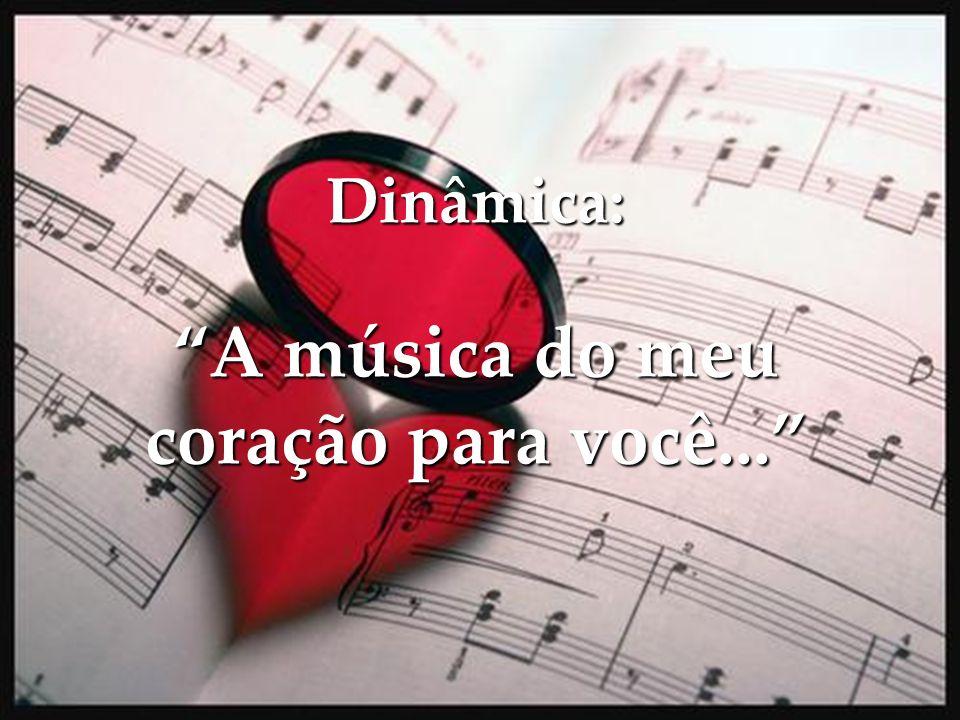 Dinâmica: A música do meu coração para você...