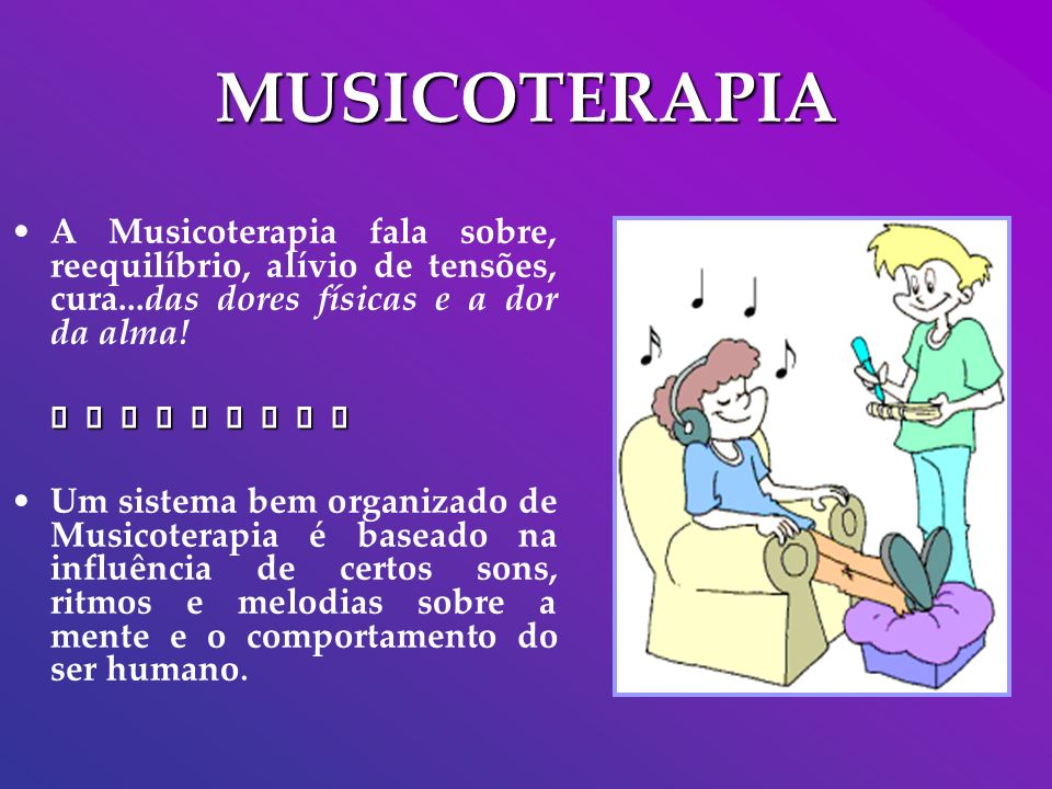 MUSICOTERAPIA A Musicoterapia fala sobre, reequilíbrio, alívio de tensões, cura...das dores físicas e a dor da alma!