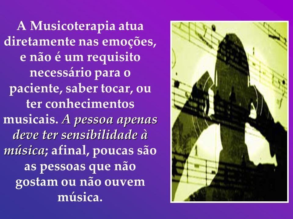 A Musicoterapia atua diretamente nas emoções, e não é um requisito necessário para o paciente, saber tocar, ou ter conhecimentos musicais.