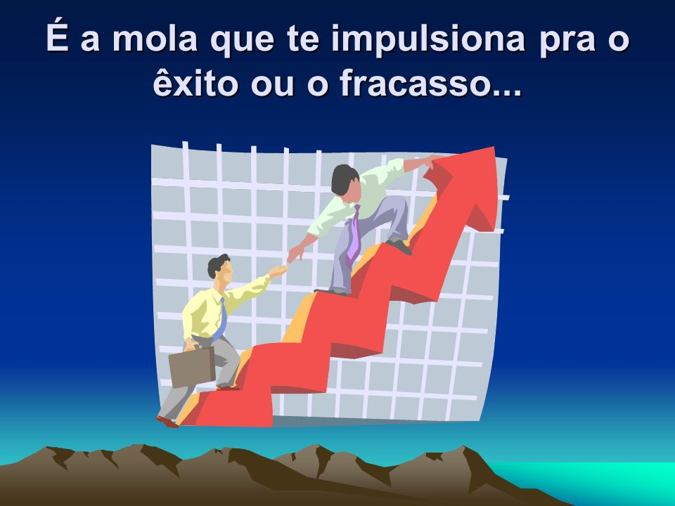 É a mola que te impulsiona pra o êxito ou o fracasso...