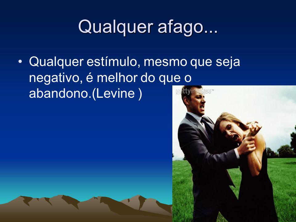 Qualquer afago... Qualquer estímulo, mesmo que seja negativo, é melhor do que o abandono.(Levine )