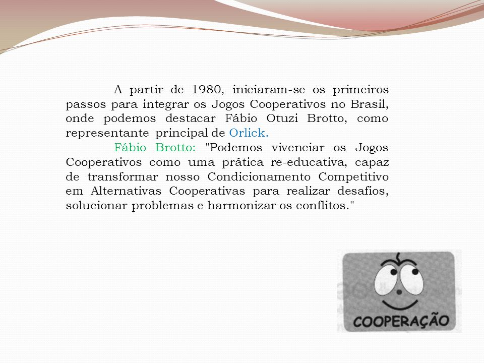 A partir de 1980, iniciaram-se os primeiros passos para integrar os Jogos Cooperativos no Brasil, onde podemos destacar Fábio Otuzi Brotto, como representante principal de Orlick.