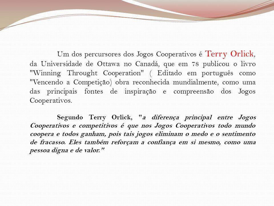 Um dos percursores dos Jogos Cooperativos é Terry Orlick, da Universidade de Ottawa no Canadá, que em 78 publicou o livro Winning Throught Cooperation ( Editado em português como Vencendo a Competição) obra reconhecida mundialmente, como uma das principais fontes de inspiração e compreensão dos Jogos Cooperativos.