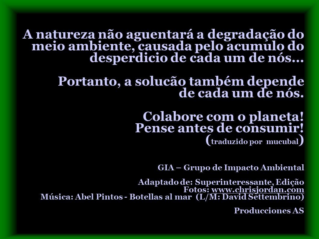 A natureza não aguentará a degradação do meio ambiente, causada pelo acumulo do desperdicio de cada um de nós...