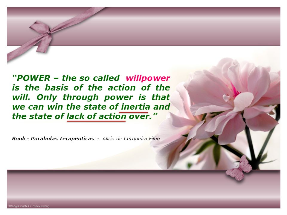 POWER – the so called willpower is the basis of the action of the will. Only through power is that we can win the state of inertia and the state of lack of action over.