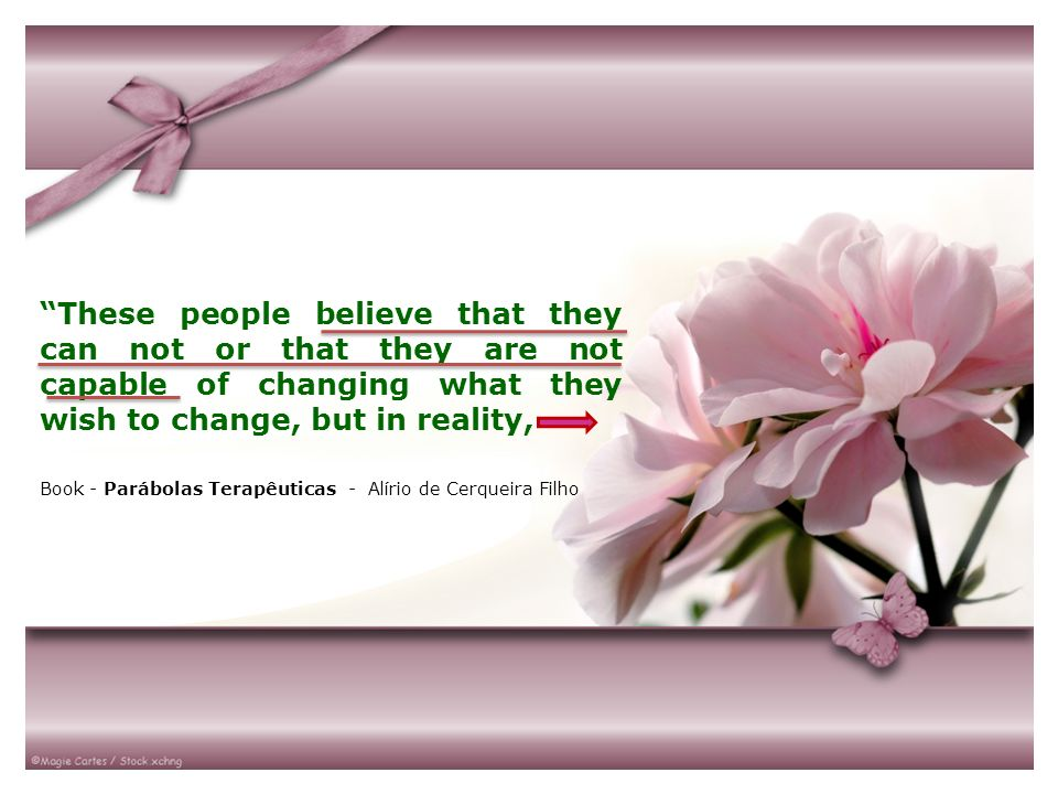 These people believe that they can not or that they are not capable of changing what they wish to change, but in reality,