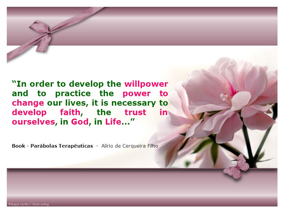 In order to develop the willpower and to practice the power to change our lives, it is necessary to develop faith, the trust in ourselves, in God, in Life...