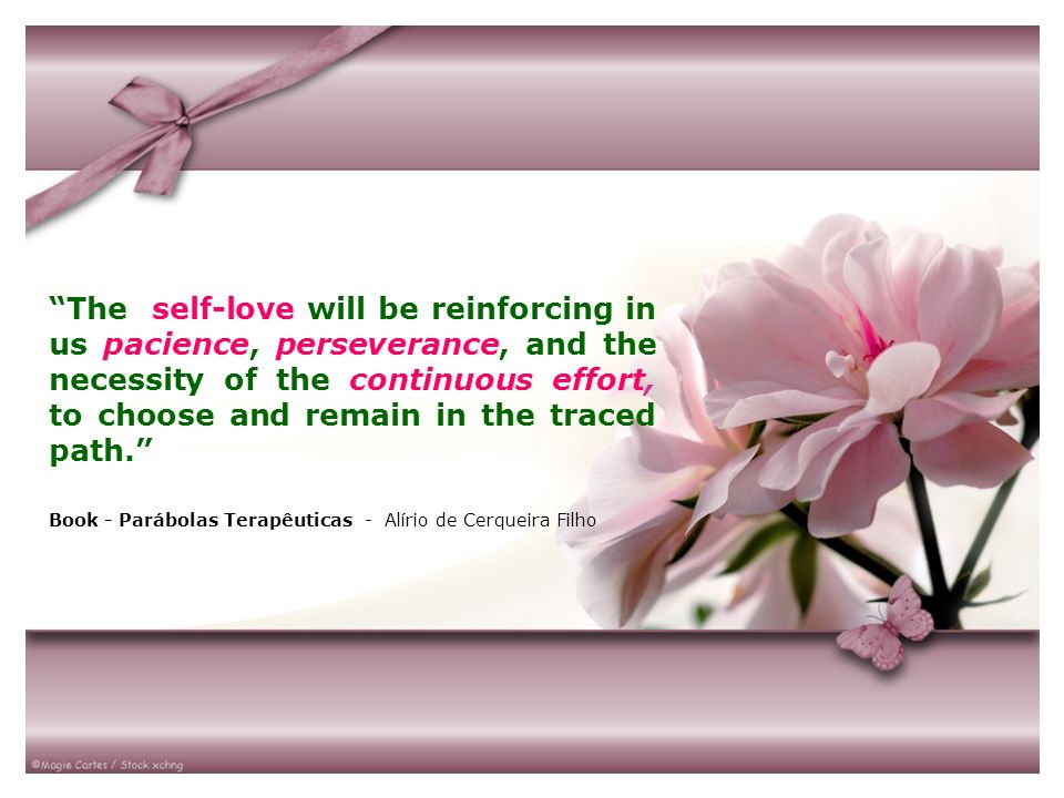 The self-love will be reinforcing in us pacience, perseverance, and the necessity of the continuous effort, to choose and remain in the traced path.
